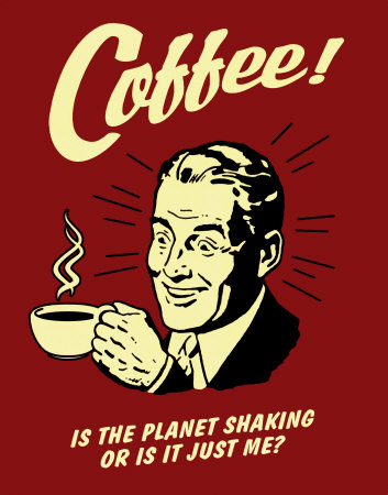 Coffee!  Is the planet shaking or is it just me?